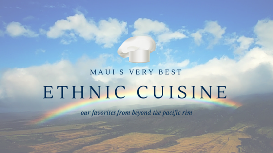 Maui's Very Best Ethnic Cuisine - Our Favorites from Beyond the Pacific Rim