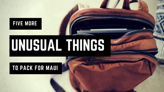 Five More Unusual Things to Pack For Maui
